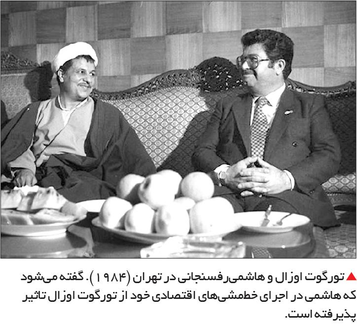 تجارت- فردا-  تورگوت اوزال و هاشمیرفسنجانی در تهران (1984). گفته میشود که هاشمی در اجرای خطمشیهای اقتصادی خود از تورگوت اوزال تاثیر پذیرفته است.
